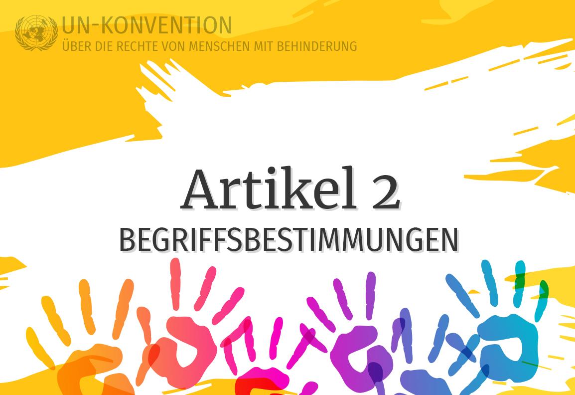Grafik: gelber Hintergrund, darauf weiß gemalte Fläche mit dem Text: Artikel 2 – Begriffsbestimmungen. Links oben das Logo der Vereinten Nationen, daneben Text: UN-Konvention über die Rechte von Menschen mit Behinderung. Am unteren Rand sind 6 Handabdrücke in Regenbogenfarben