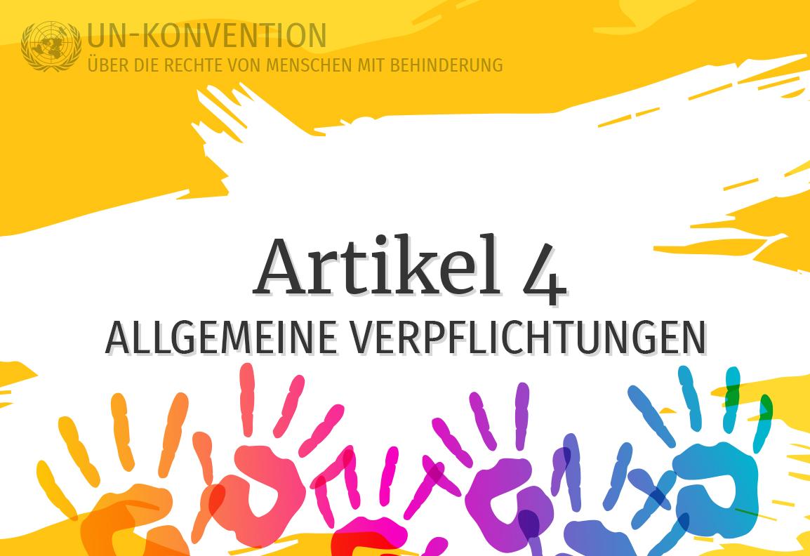 Grafik: gelber Hintergrund, darauf weiß gemalte Fläche mit dem Text: Artikel 4 – Allgemeine Verpflichtungen. Links oben das Logo der Vereinten Nationen, daneben Text: UN-Konvention über die Rechte von Menschen mit Behinderung. Am unteren Rand sind 6 Handabdrücke in Regenbogenfarben