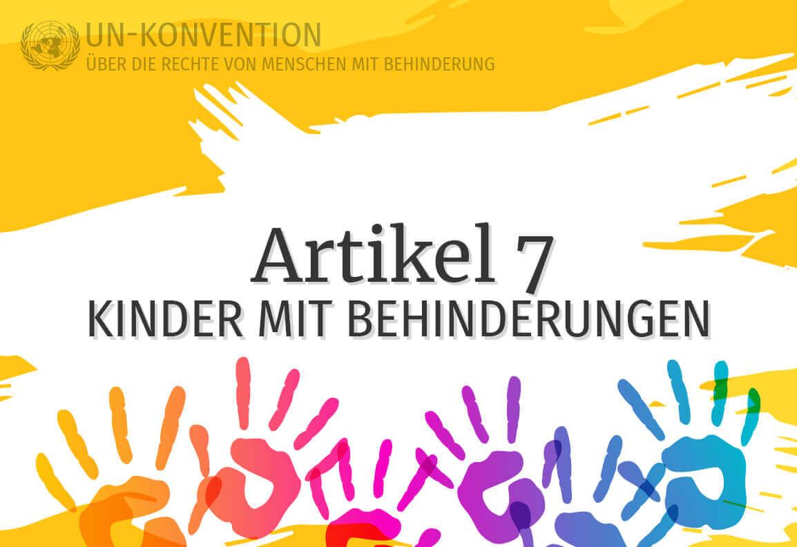 Grafik: gelber Hintergrund, darauf weiß gemalte Fläche mit dem Text: Artikel 7 – Kinder mit Behinderung. Links oben das Logo der Vereinten Nationen, daneben Text: UN-Konvention über die Rechte von Menschen mit Behinderung. Am unteren Rand sind 6 Handabdrücke in Regenbogenfarben