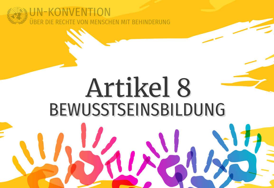 Grafik: gelber Hintergrund, darauf weiß gemalte Fläche mit dem Text: Artikel 8 – Bewusstseinsbildung. Links oben das Logo der Vereinten Nationen, daneben Text: UN-Konvention über die Rechte von Menschen mit Behinderung. Am unteren Rand sind 6 Handabdrücke in Regenbogenfarben