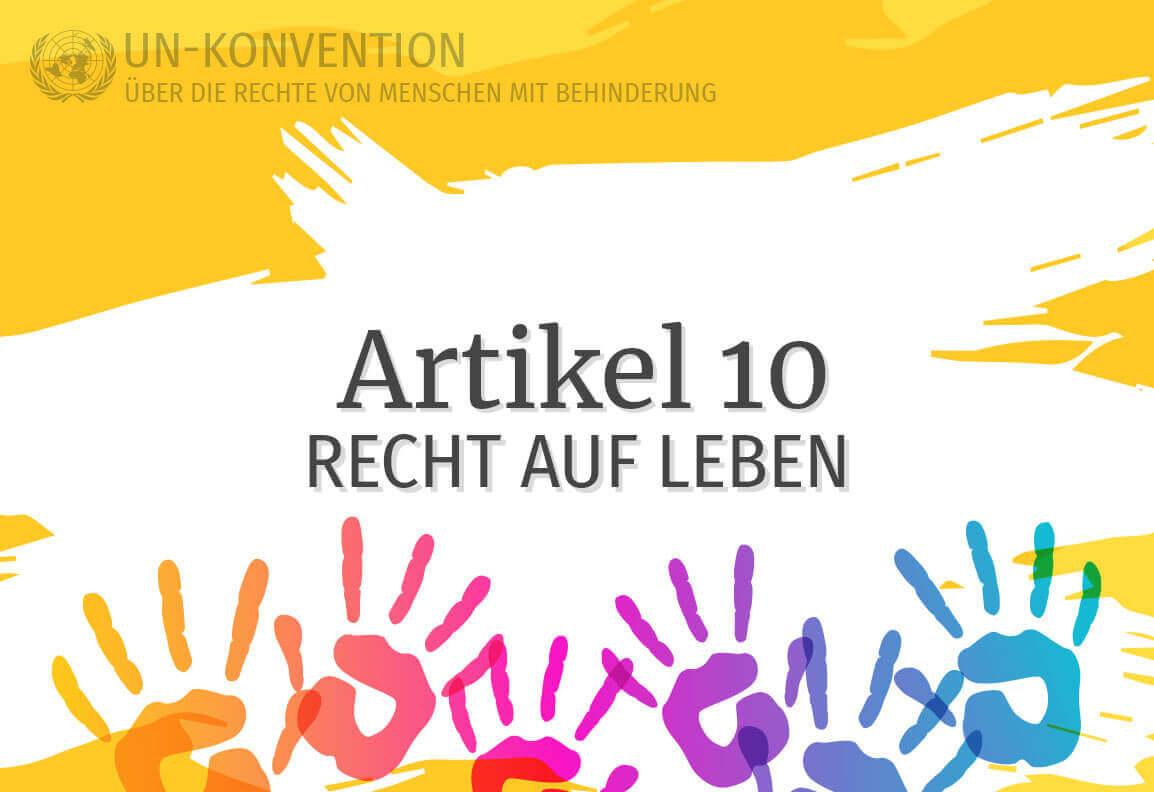 Grafik: gelber Hintergrund, darauf weiß gemalte Fläche mit dem Text: Artikel 10 – Recht auf Leben. Links oben das Logo der Vereinten Nationen, daneben Text: UN-Konvention über die Rechte von Menschen mit Behinderung. Am unteren Rand sind 6 Handabdrücke in Regenbogenfarben