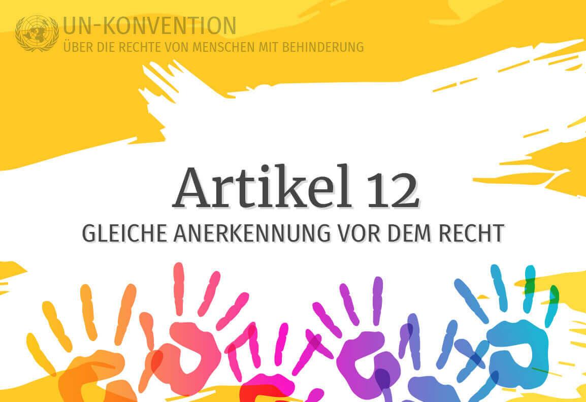 Grafik: gelber Hintergrund, darauf weiß gemalte Fläche mit dem Text: Artikel 12 – Gleiche Anerkennung vor de Recht. Links oben das Logo der Vereinten Nationen, daneben Text: UN-Konvention über die Rechte von Menschen mit Behinderung. Am unteren Rand sind 6 Handabdrücke in Regenbogenfarben