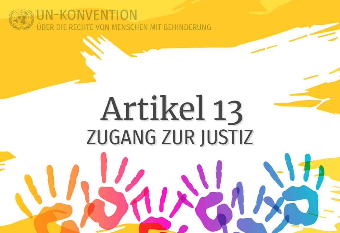 Grafik: gelber Hintergrund, darauf weiß gemalte Fläche mit dem Text: Artikel 13 – Zugang zur Justiz. Links oben das Logo der Vereinten Nationen, daneben Text: UN-Konvention über die Rechte von Menschen mit Behinderung. Am unteren Rand sind 6 Handabdrücke in Regenbogenfarben